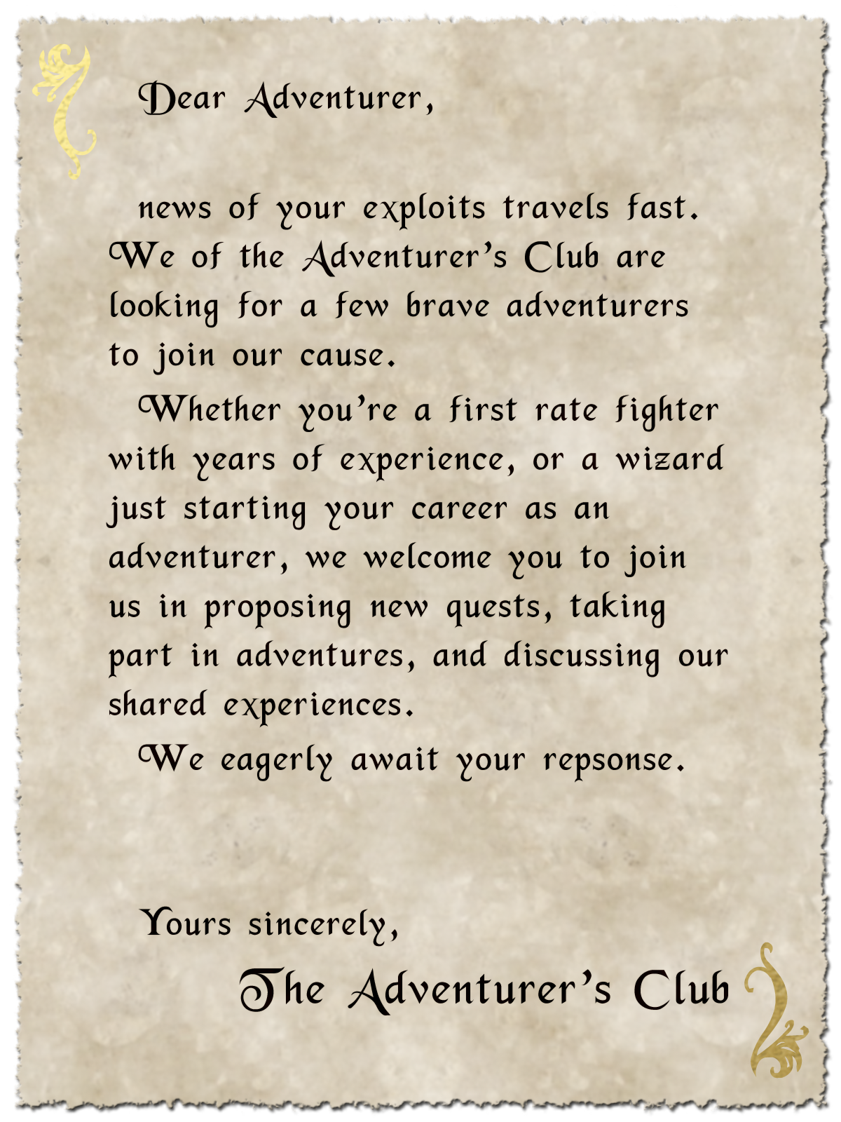 Dear Adventurer,  news of your exploits travels fast. We of the Adventurer's Club are looking for a few brave adventurers to join our cause.  Whether you're a first rate fighter with years of experience, or a wizard just starting your career as an adventurer, we welcome you to join us in proposing new quests, taking part in adventures, and discussing our shared experiences.  We eagerly await your response.  Yours sincerely, The Adventurer's Club